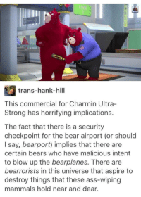 Ass, Hank Hill, and Bear: trans-hank-hill  This commercial for Charmin Ultra-  Strong has horrifying implications.  The fact that there is a security  checkpoint for the bear airport (or should  I say, bearport) implies that there are  certain bears who have malicious intent  to blow up the bearplanes. There are  bearrorists in this universe that aspire to  destroy things that these ass-wiping  mammals hold near and dear. Thursday dump for you all.