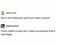 Halloween, Memes, and Vegan: trans-mom  Get in the Halloween spirit and make a ghost!  slightmayhem  That's called murder and i heard somewhere that it  was illegal. Carving a pumpkin is murder...if you're a vegan.