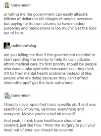 Ass, Head, and Money: trans-mom  ur telling me the government can easily allocate  billions of dollars to kill villages of people overseas  but paying for its own citizens to have needed  surgeries and medications is too much? Get the fuck  out of here  radfemrefbloo  are you telling me that if the government decided to  start spending the money to help its own citizens  afford medical care it's first priority should be people  who wanna take synthetic hormones cos they think  it'll fix their mental health problems instead of like,  people who are dying because they can't afford  chemotherapy? get the fuck outta here  trans-mom  lliterally never specified trans specific stuff and was  specifically implying, ya know, everything and  everyone. Maybe you're a tad obsessed?  And yeah, I think trans healthcare should be  covered, just like how think the surgery to pull your  head out of your ass should be covered Universal Healthcare will treat that burn