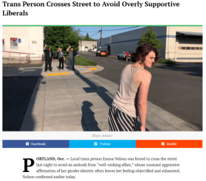 "Facebook, Reddit, and Tumblr: Trans Person Crosses Street to Avoid Overly Supportive  Liberals  Share Article:  Facebook  Twitter  Reddit  ORTLAND, Ore. - Local trans person Emma Nelson was forced to cross the street  last night to avoid an ambush from ""well-wishing allies,"" whose constant aggressive  affirmation of her gender identity often leaves her feeling objectified and exhausted,  Nelson confirmed earlier today. carly-gay-jepsen: NNNNNNNGGHHHHHHNNNGGGFL DKFKSKDMSFKSNXNSBFKSFBSKWBSKSBFKSFNDNDKDKSDKDNSLDLDKDKSFKSLDKKDLSFLDLDKSLDKDKDNSKSNDSLDKDLSSNSL"