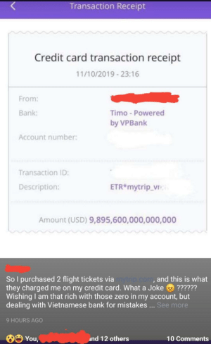 Zero, Bank, and Flight: Transaction Receipt  Credit card transaction receipt  11/10/2019 23:16  From:  Bank:  Timo - Powered  by VPBank  Account number:  Transaction ID:  ETR*mytrip_vn  Description:  Amount (USD) 9,895,600,000,000,000  So l purchased 2 flight tickets viamytrip.com, and this is what  they charged me on my credit card. What a Joke ??????  Wishing am that rich with those zero in my account, but  dealing with Vietnamese bank for mistakes... See more  9 HOURS AGO  తిYOU  nd 12 others  10 Comments $9,895,600,000,000,000 for 2 plane tickets