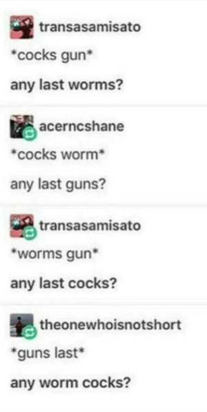 Dank, Guns, and Memes: transasamisato  cocks gun*  any last worms?  acerncshane  *cocks worm*  any last guns?  transasamisato  worms gun  any last cocks?  theonewhoisnotshort  guns last*  any worm cocks? Any last worms? by Benamch17 MORE MEMES