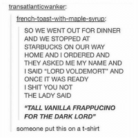 "Anaconda, Lmao, and Memes: transatlanticwanker:  french-toast-with-maple-syrup:  SO WE WENT OUT FOR DINNER  AND WE STOPPED AT  STARBUCKS ON OUR WAY  HOME ANDI ORDERED AND  THEY ASKED ME MY NAME AND  I SAID ""LORD VOLDEMORT"" AND  ONCE IT WAS READY  I SHIT YOU NOT  THE LADY SAID  ""TALL VANILLA FRAPPUCINO  FOR THE DARK LORD""  someone put this on a t-shirt lmao I just unfollowed about 100 random accounts that I didn't even know I followed"