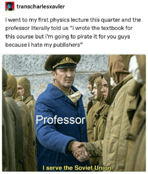 "awesomacious:  It really do be like that: transcharlesxavier  i went to my first physics lecture this quarter and the  professor literally told us ""i wrote the textbook for  this course but i'm going to pirate it for you guys  because i hate my publishers""  Professor  I serve the Soviet Union awesomacious:  It really do be like that"