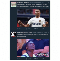 Arsenal, Dumb, and Memes: Transfer Related @Transfer Related 2h  BREAKING: Arsenal have made a €100m  bid for Monaco's Kylian Mbappé. CL'Equipe]  REDCOM  t 138  229  h 19  Ridiculousness Fans  @WeLoveRobDy... 12h v  retweet this and hope there's some dumb  shit above it  t 1,659  376  h 18 Perfect 😂👌🏽