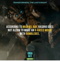 TRANSFORMERS: THE LAST KNIGHT  ACCORDING TO  MICHAEL BAY  HASBRO DOES  NOT ALLOW TO MAKE AN  R-RATED MOVIE  WITH  BUMBLEBEE  CINEMA  FACTS I think that soon we will see a lot of movies with this rating. Studios realized that people are tired of light movies. People need brutal history and heroes. - Follow @cinfacts and tag your friends - transformers transformers5 thelastknight transformerstlk transformersthelastknight ageofextinction revengeofthefallen darkofthemoon behindthescenes cinema_facts blockbuster ACTION epic robot soldier OptimusPrime bumblebee autobot shialabeouf meganfox followback movies marvel dccomics batman superman acting megatron transformers5 michaelbay markwahlberg