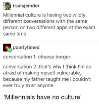 transjemder  Millennial culture is having two wildly  different conversations with the same  person on two different apps at the exact  same time  poorlytimed  conversation 1: cheese borger  conversation 2: that's why I think I'm so  afraid of making myself vulnerable,  because my father taught me I couldn't  ever truly trust anyone  Millennials have no culture""