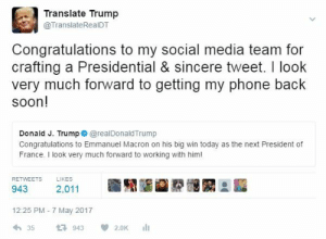 Phone, Social Media, and Soon...: Translate Trump  @TranslateRealDT  Congratulations to my social media team for  crafting a Presidential & sincere tweet. I look  very much forward to getting my phone back  soon!  Donald J. Trump@realDonaldTrump  conpraubatonsto eman today s he net resicetor  France. I look very much forward to working with him!  RETWEETS  LIKES  943 2,011  12:25 PM - 7 May 2017  わ35 943  2.0K 11 Trump Twitter Takedown