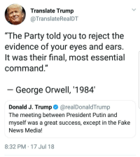 """Fake, News, and Party: Translate Trump  @TranslateRealDT  """"The Party told you to reject the  evidence of vour eves and ears  lt was their final, most essential  command""""  George Orwell, 1984  Donald J. Trump@realDonaldTrump  The meeting between President Putin and  myself was a great success, except in the Fake  News Media!  8:32 PM 17 Jul 18"""