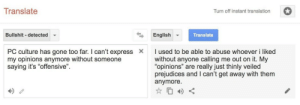 """Life, Target, and Tumblr: Translate  Turn off instant translation  Bullshit detected  English  Translate  PC culture has gone too far. I can't expressX  my opinions anymore without someone  saying it's """"offensive""""  I used to be able to abuse whoever i liked  without anyone calling me out on it. My  """"opinions"""" are really just thinly veiled  prejudices and I can't get away with them  anymore  4 & were-all-queer-here: I've been waiting for this post all my life tho"""