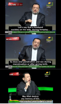 Sex, Anal, and Husband: TRANSLATED BY  IMEMRITV  Let's say that a husband  suckles on his wife, during foreplay...  10:05  MEMRI  he does anal penetration and sex during  menstruation or after giving birth.  10:06,  na  MEMRI TV  May Allah destroy  any memory of him.