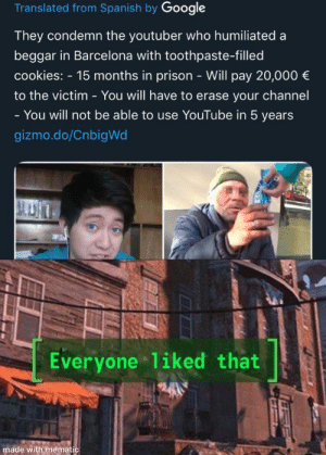Barcelona, Cookies, and Dank: Translated from Spanish by Google  They condemn the youtuber who humiliated a  beggar in Barcelona with toothpaste-filled  cookies: -15 months in prison - Will pay 20,000 €  to the victim You will have too erase your channel  -  You will not be able to use YouTube in 5 years  gizmo.do/CnbigWd  Everyone 1iked that  made with mematic I mean, what kind of human being would do that? by LilCurr MORE MEMES