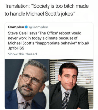 "Sad..: Translation. ""Society is too bitch made  to handle Michael Scott's jokes.""  Complex@Complex  Steve Carell says 'The Office' reboot would  never work in today's climate because of  Michael Scott's ""inappropriate behavior"" trib.al/  JpYbH65  Show this thread Sad.."