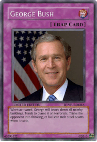 memories: TRAP  GEORGE BUSH  TRAP CARD  LIMITED EDITION  DIVE-RO6HA  When activated, George will knock down all nearby  buildings. Tends to blame it on terrorists. Tricks the  opponent into thinking jet fuel can melt steel beams  when it can't.  40591622  O2013 memories