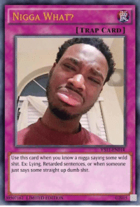 Nigga What: TRAP  NIGGA WHAT?  [TRAP CARD ]  YSII-ENOT4  Use this card when you know a nigga saying some wild  shit. Ex: Lying, Retarded sentences, or when someone  just says some straight up dumb shit.  39507162 LIMITED EDITION  ©201 5
