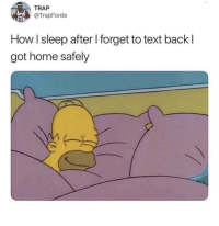 """Blackpeopletwitter, Trap, and Home: TRAP  TrapForde  How I sleep after l forget to text back l  got home safely <p>""""4sure man I'll hit you up when I get home"""" (via /r/BlackPeopleTwitter)</p>"""