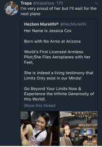 Blackpeopletwitter, Arizona, and Indeed: Trapa @trapafasa 17h  I'm very proud of her but I'll wait for the  next plane  Hezbon Mureithi® @HezMureithi  Her Name is Jessica Cox  Born with No Arms at Arizona  World's First Licensed Armless  Pilot; She Flies Aeroplanes with her  Feet,  She is indeed a living testimony that  Limits Only exist in our Minds!  Go Beyond Your Limits Now &  Experience the Infinite Generosity of  this World!  Show this thread <p>Nevermind. I&rsquo;ll just walk there instead (via /r/BlackPeopleTwitter)</p>