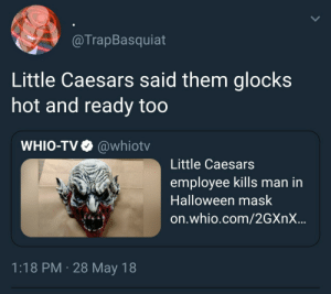 Halloween, Little Caesars, and Pizza: @TrapBasquiat  Little Caesars said them glocks  hot and ready too  WHIO-TV @whiotv  Little Caesars  employee kills man in  Halloween mask  on.whio.com/2GXnX...  1:18 PM 28 May 18 1 Pizza this action  5 pops later