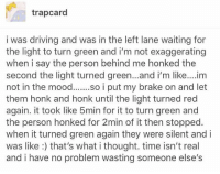 this is beautiful: trapcard  i was driving and was in the left lane waiting for  the light to turn green and i'm not exaggerating  when i say the person behind me honked the  second the light turned green... and i'm like....im  not in the mood  i put my brake on and let  them honk and honk until the light turned red  again. it took like 5min for it to turn green and  the person honked for 2min of it then stopped  when it turned green again they were silent and i  was like that's what i thought. time isn't real  and i have no problem wasting someone else's this is beautiful