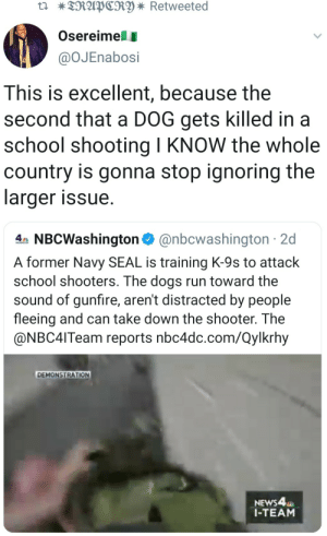 Cause that would be to far (via /r/BlackPeopleTwitter): TRAPCRY * Retweeted  Osereimell  @OJEnabosi  This is excellent, because the  second that a DOG gets killed in a  school shooting I KNOW the whole  country is gonna stop ignoring the  larger issue  4 NBCWashington@nbcwashington 2d  A former Navy SEAL is training K-9s to attack  school shooters. The dogs run toward the  sound of gunfire, aren't distracted by people  fleeing and can take down the shooter. The  @NBC4ITeam reports nbc4dc.com/Qylkrhy  DEMONSTRATION  NEWS4  1-TEAM Cause that would be to far (via /r/BlackPeopleTwitter)