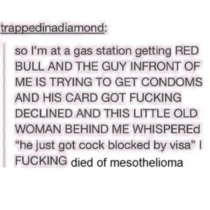 """srsfunny:You may be entitled: trappedinadiamond:  so I'm at a gas station getting RED  BULL AND THE GUY INFRONT OF  ME IS TRYING TO GET CONDOMS  AND HIS CARD GOT FUCKING  DECLINED AND THIS LITTLE OLE  WOMAN BEHIND ME WHISPEREd  """"he just got cock blocked by visa"""" I  FUCKING died of mesothelioma srsfunny:You may be entitled"""