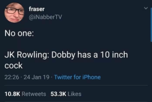 Master has given Dobby a sock: Traser  @iNabberTV  No one:  JK Rowling: Dobby has a 10 inch  cock  22:26 24 Jan 19 Twitter for iPhone  10.8K Retweets 53.3K Likes Master has given Dobby a sock