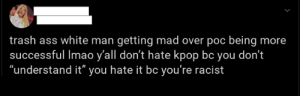 "The kpop fandom in a nutshell: trash ass white man getting mad over poc being more  successful Imao y'all don't hate kpop bc you don't  ""understand it"" you hate it bc you're racist The kpop fandom in a nutshell"