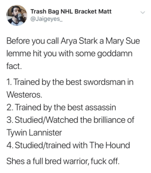 National Hockey League (NHL), Trash, and The Hound: Trash Bag NHL Bracket Matt  @Jaigeyes  Before you call Arya Stark a Mary Sue  lemme hit you with some goddamn  fact  1. Trained by the best swordsman in  Westero:s  2. Trained by the best assassin  3. Studied/Watched the brilliance of  Tywin Lannister  4. Studied/trained with The Hound  Shes a full bred warrior, fuck off The truth