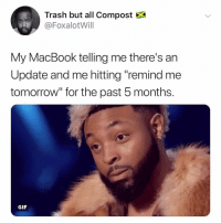 """Gif, Trash, and Macbook: Trash but all Compost  @FoxalotWill  My MacBook telling me there's an  Update and me hitting """"remind me  tomorrow"""" for the past 5 months.  GIF i will keep clicking """"remind me tomorrow"""" until i can't any longer"""