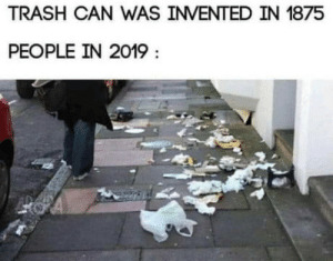 laughoutloud-club:  How dare you: TRASH CAN WAS INVENTED IN 1875  PEOPLE IN 2019 laughoutloud-club:  How dare you