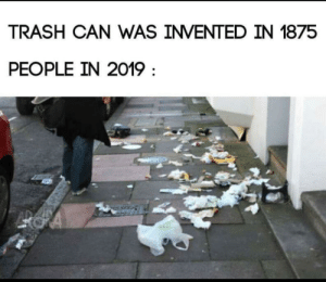 Truth hurts via /r/memes https://ift.tt/2WpvMJP: TRASH CAN WAS INVENTED IN 1875  PEOPLE IN 2019 Truth hurts via /r/memes https://ift.tt/2WpvMJP
