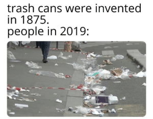 And now for a complete change: trash cans were invented  in 1875  people in 2019 And now for a complete change
