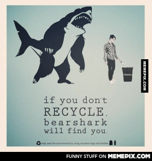 Remember to recycle kidsomg-humor.tumblr.com: TRASH  if you don't  RECYCLE.  bearshark  will find you.  help save the environment by using reusable bags end bottles  FUNNY STUFF ON MEMEPIX.COM  МЕМЕРIХ.СOм Remember to recycle kidsomg-humor.tumblr.com