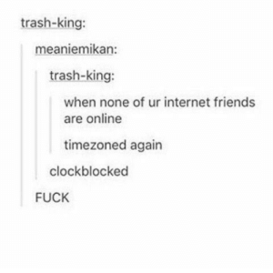 Friends, Internet, and Trash: trash-king:  meaniemikan:  trash-king:  when none of ur internet friends  are online  timezoned again  clockblocked  FUCK Eh