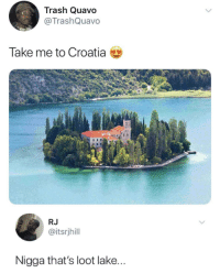 Blackpeopletwitter, Quavo, and Trash: Trash Quavo  @TrashQuavo  Take me to Croatia  RJ  @itsrjhill  Nigga that's loot lake... <p>Have you guys visited (via /r/BlackPeopleTwitter)</p>