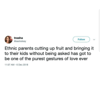 Latinos, Love, and Memes: trasha  @sashatsay  Follow  Ethnic parents cutting up fruit and bringing it  to their kids without being asked has got to  be one of the purest gestures of love ever  11:07 AM 6 Dec 2018 Yes 🙂🙂🙂🙌🏼🙌🏼🙌🏼 🔥 Follow Us 👉 @latinoswithattitude 🔥 latinosbelike latinasbelike latinoproblems mexicansbelike mexican mexicanproblems hispanicsbelike hispanic hispanicproblems latina latinas latino latinos hispanicsbelike