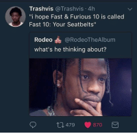 """They better!: Trashvis @Trashvis 4h  """"i hope Fast & Furious 10 is called  Fast 10: Your Seatbelts""""  Rodeo @RodeoTheAlbum  what's he thinking about?  479-870 They better!"""