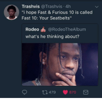 """Blackpeopletwitter, Rodeo, and Hope: Trashvis @Trashvis 4h  """"i hope Fast & Furious 10 is called  Fast 10: Your Seatbelts""""  Rodeo @RodeoTheAlbum  what's he thinking about?  479 870 <p>I wouldn't be surprised (via /r/BlackPeopleTwitter)</p>"""