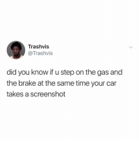 Time, Car, and Step: Trashvis  @Trashvis  did you know if u step on the gas and  the brake at the same time your car  takes a screenshot Y'all ever try this?! 😂💀 https://t.co/oYA9ahO5Z4