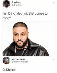 DJ Khaled, Memes, and Snapchat: Trashvis  @Trashvis  first DJ Khaled lyric that comes to  mind?  @memeza  AUSTON PUGH  @itsaustonpugh  Dj Khaled Snapchat: DankMemesGang