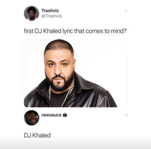 Dank, DJ Khaled, and Memes: Trashvis  @Trashvis  first DJ Khaled lyric that comes to mind?  rawsauce â  DJ Khaled That's also his only lyric by dannylindstrom MORE MEMES