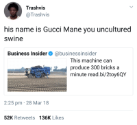 <p>&ldquo;Without the sauce, you lost&rdquo; (via /r/BlackPeopleTwitter)</p>: Trashvis  @Trashvis  his name is Gucci Mane you uncultured  swine  Business Insider@businessinsider  This machine can  produce 300 bricks a  minute read.bi/2toy6QY  2:25 pm 28 Mar 18  52K Retweets 136K Likes <p>&ldquo;Without the sauce, you lost&rdquo; (via /r/BlackPeopleTwitter)</p>
