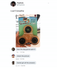 Dank Memes, Boredom, and All The: Trashvis  @Trashvis  i can't breathe  multipet oo  DOG  TOY  Relioves boredom  Sof yet durable  Lew  Toss and fetch!  니n  how the dog gonna spin it  し☆  . 7:17 PM  check the picture  daniel 7:31 PM  Daniel got all the answers  ALEC 7:34 PM (@ship)
