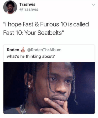 """Memes, Rodeo, and Hope: Trashvis  @Trashvis  i hope Fast & Furious 10 is called  Fast 10: Your Seatbelts""""  Rodeo @RodeoTheAlbum  what's he thinking about? This tweet too clever 😂😭 @savagememesss"""