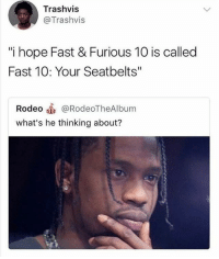 """Memes, Rodeo, and Hope: Trashvis  @Trashvis  i hope Fast & Furious 10 is called  Fast 10: Your Seatbelts""""  Rodeo @RodeoTheAlbum  what's he thinking about? Don't follow @douggiehouse if your easily offended"""