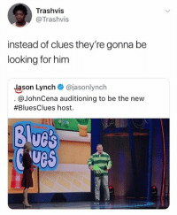 🤣The invisible man: Trashvis  @Trashvis  instead of clues they're gonna be  looking for him  Jason Lynch @jasonlynch  @JohnCena auditioning to be the new  #BluesClues host.  Blucs  ves 🤣The invisible man