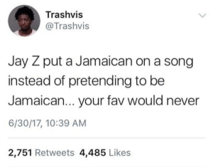 Jay, Jay Z, and Never: Trashvis  @Trashvis  Jay Z put a Jamaican on a song  instead of pretending to be  Jamaican... your fav would never  6/30/17, 10:39 AM  2,751 Retweets 4,485 Likes ting