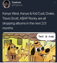 A$AP Rocky, Drake, and Kanye: Trashvis  @Trashvis  Kanye West, Kanye & Kid Cudi, Drake,  Travis Scott, A$AP Rocky are all  dropping albums in the next 2/3  months  OC  THIS IS FINe.  OC New music soon 👀🔥 https://t.co/E61DMlAXMA