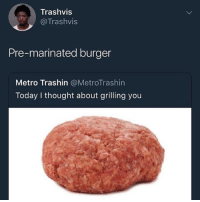 I think about grilling myself way more: Trashvis  @Trashvis  Pre-marinated burger  Metro Trashin @MetroTrashin  Today I thought about grilling you I think about grilling myself way more
