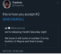 Respect (via /r/BlackPeopleTwitter): Trashvis  @Trashvis  this is how you accept #2  @NICKIMINAJ  ye O @kanyewest  we're releasing Yandhi Saturday night  We know it will come in number 2 to my  brother Lil Wayne and that's lovely  9/27/18, 10:59 AM Respect (via /r/BlackPeopleTwitter)